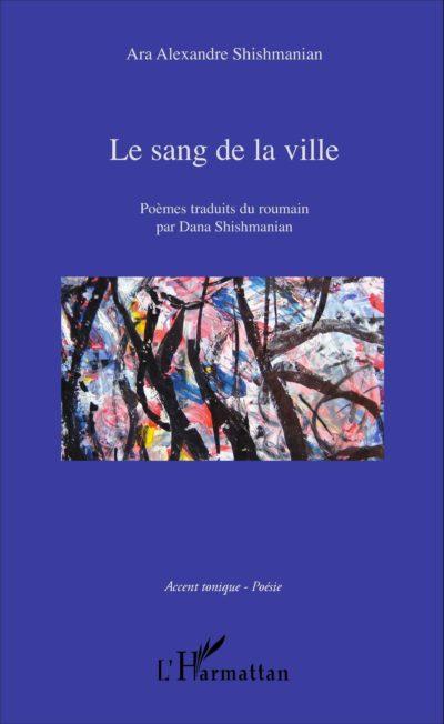 "Ara Alexandre SHISHMANIAN, ""Le sang de la ville"" - Poèmes traduits du roumain par Dana Shishmanian, L'Harmattan, 2016"