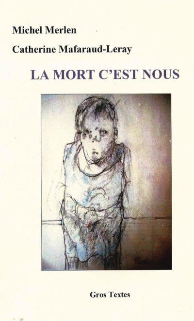 """Catherine Mafaraud-Leray et Michel Merlen : """"La Mort, c'est nous…"""" (2012). 130 pages, 10 €, éditions Gros Textes (Fontfourane, 05380 Châteauroux-les-Alpes)."""