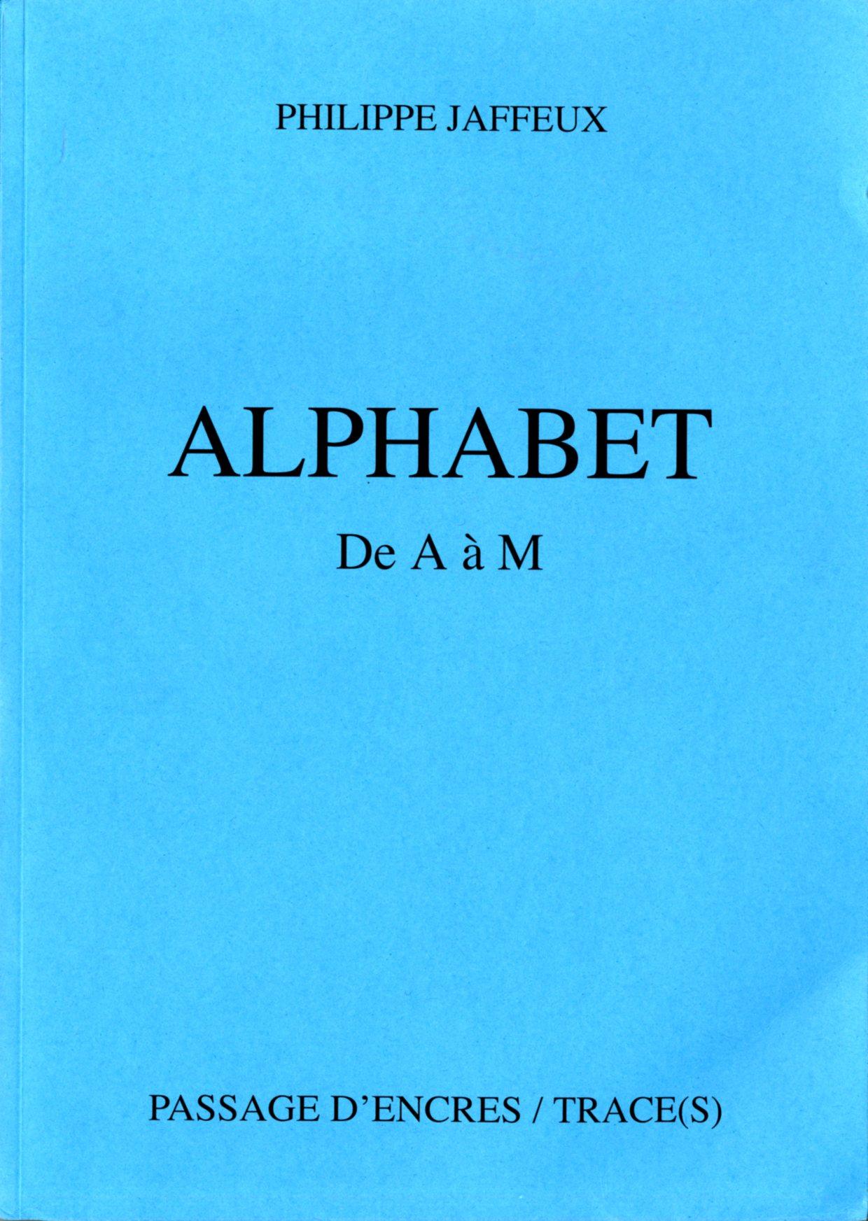 Philippe Jaffeux, Alphabet (de A à M), éditions PASSAGE D'ENCRES / TRACE(S), 2014, Moulin de Quilio - 56310 Guern. 394 p. 30 € + 6 € de frais d'envoi