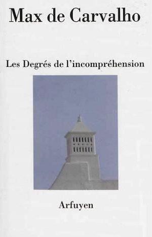 Max de Carvalho, Les Degrés de l'incompréhension, 158 pages, Arfuyen, 14 euros