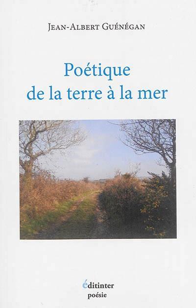 Jean-Albert Guénégan, Poétique de la terre à la mer, Editinter, 127 pages, 16 euros.
