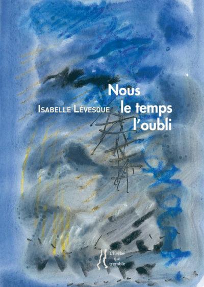 Nous le temps l'oubli, Isabelle Lévesque, Editions L'herbe qui tremble, 2015, 16 euros
