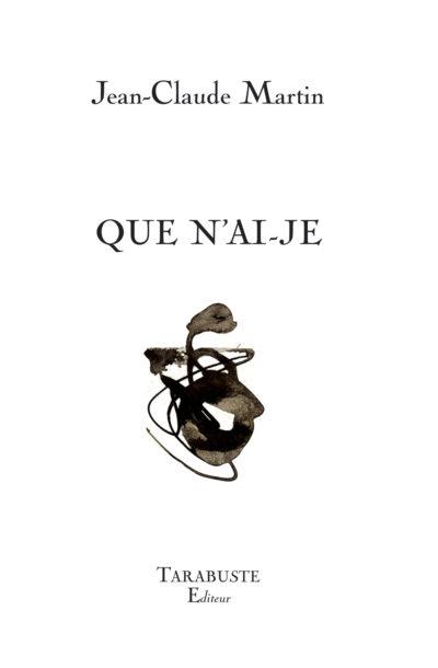 Jean-Claude Martin, Que n'ai-je, Tarabuste éditeur, 13 euros