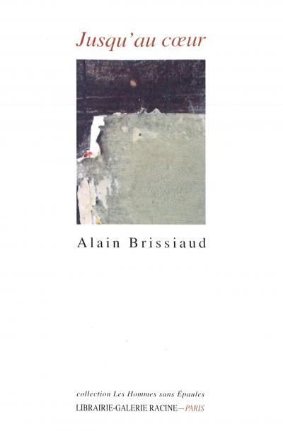 Alain BRISSIAUD, Jusqu'au cœur, Librairie-Galerie Racine, collection Les Hommes sans Épaules, 2017, 160 pages, 15€.