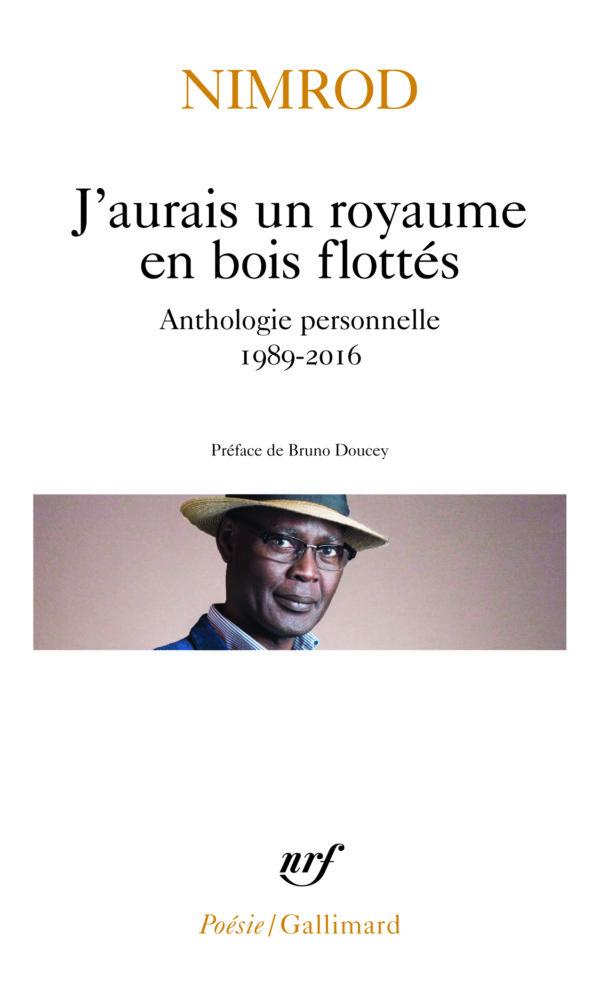 NIMROD, J'aurais un royaume en bois flotté, (Anthologie personnelle 1989-2017 – NRF Coll. Poésie/Gallimard), 256 pages, 7, 30 €.