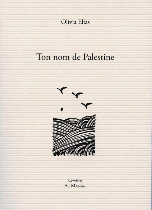Olivia Elias, Ton nom de Palestine, , éditions al Manar, Paris, janvier 2017, 63 pages, 15 €.