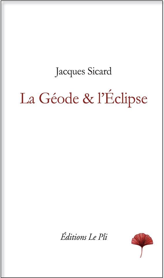 Jacques Sicard, La Géode & l'Eclipse, éditions Le Pli, mars 2017, 180 p., 25 euros.