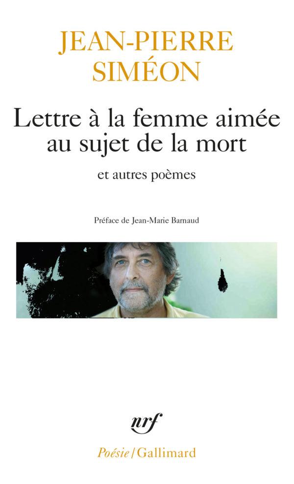 Jean-Pierre Siméon, Lettre à la femme aimée au sujet de la mort et autres poèmes. (NRF Coll. Poésie/Gallimard – préface de J.M. Barnaud).