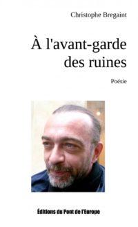 Christophe Bregaint , A l'avant-garde des ruines, Editons du Pont de l'Europe, 2017, 65 pages, 10 €.