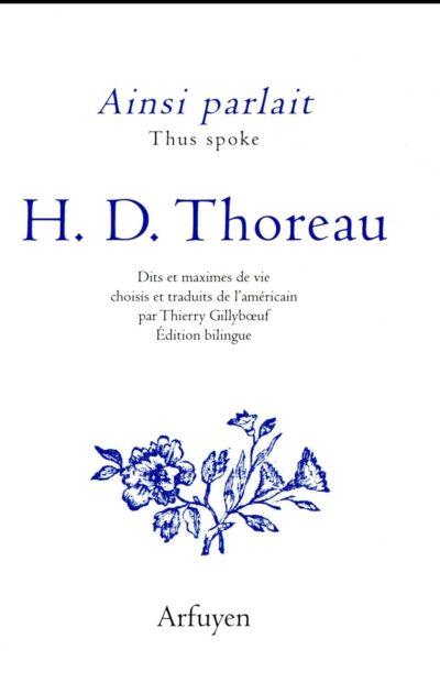 Ainsi parlait H.D. Thoreau, Dits et maximes de vie choisis et traduits de l'américain par Thierry Gillybœuf, édition bilingue. Éditions Arfuyen, 184 pages, 14 euros.